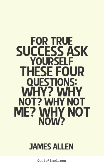 Success quotes - For true success ask yourself these four questions:..