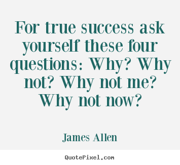Design custom picture quotes about success - For true success ask yourself these four questions:..