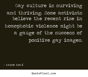 Lance Loud photo quote - Gay culture is surviving and thriving. some activists believe.. - Success quotes