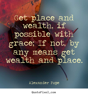 Create custom picture quotes about success - Get place and wealth, if possible with grace; if not, by..