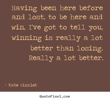 Kate Winslet picture quotes - Having been here before and lost, to be here.. - Success quotes