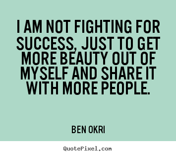 Diy picture quotes about success - I am not fighting for success, just to get more beauty out of myself..