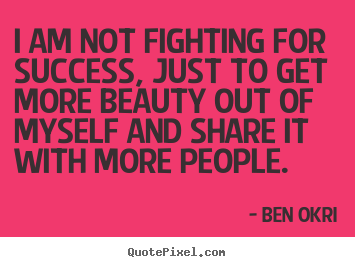 Make personalized picture quotes about success - I am not fighting for success, just to get more beauty out..