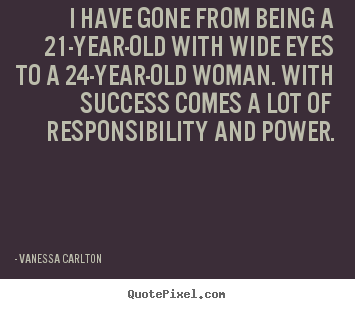 Success quotes - I have gone from being a 21-year-old with wide eyes to a 24-year-old..