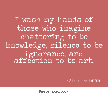 Kahlil Gibran Picture Quotes I Wash My Hands Of Those Who Imagine