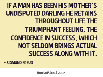 Sigmund Freud picture sayings - If a man has been his mother's undisputed darling he retains.. - Success quote