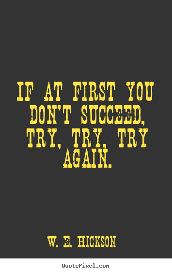 try try try again 'tis a lesson you should heed, if at first you don't succeed, try, try again then your courage should appear, for if you will persevere, you will conquer, never.
