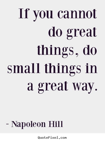 Napoleon Hill pictures sayings - If you cannot do great things, do small.. - Success quotes