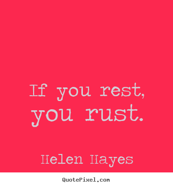 Helen Hayes picture sayings - If you rest, you rust. - Success quotes