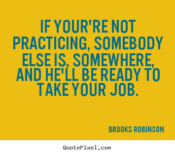 Create custom picture quotes about success - If your're not practicing, somebody else is, somewhere, and he'll..