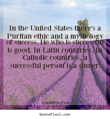 In the united states there's a puritan ethic.. Umberto Eco top success quote