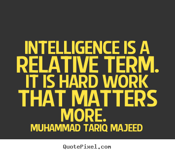 Muhammad Tariq Majeed picture quotes - Intelligence is a relative term. it is hard work that matters.. - Success quotes