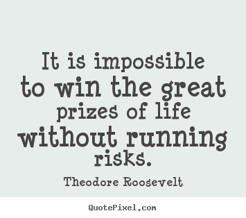 It is impossible to win the great prizes of life without running.. Theodore Roosevelt best success quotes