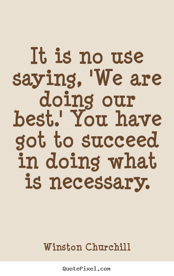 Quotes about success - It is no use saying, 'we are doing our best.'..
