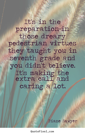 Quotes about success - It's in the preparation-in those dreary pedestrian virtues they..
