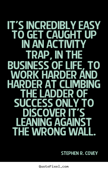 It's incredibly easy to get caught up in an activity trap,.. Stephen R. Covey famous success quotes