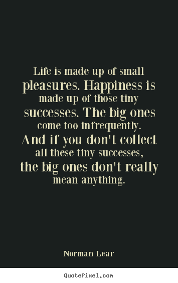 Quote about success - Life is made up of small pleasures. happiness is made up..