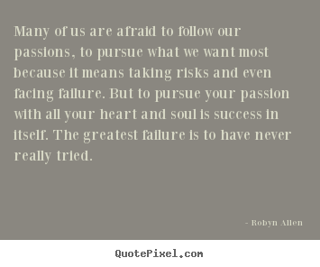 Many of us are afraid to follow our passions, to pursue what we want most.. Robyn Allen best success quotes