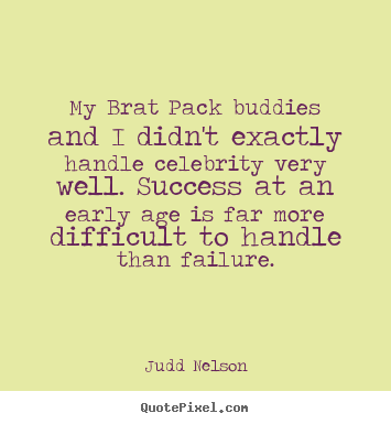 My brat pack buddies and i didn't exactly handle celebrity.. Judd Nelson famous success quotes