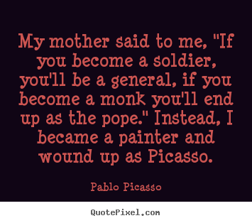 "Success quote - My mother said to me, ""if you become a soldier, you'll be a general,.."
