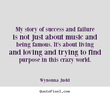 My story of success and failure is not just about music.. Wynonna Judd great success quotes