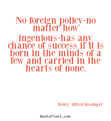 No foreign policy-no matter how ingenious-has any chance.. Henry Alfred Kissinger good success quote