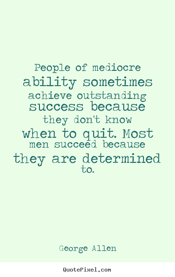 Quotes about success - People of mediocre ability sometimes achieve outstanding success..