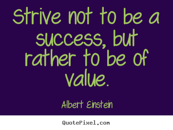 Make personalized picture quotes about success - Strive not to be a success, but rather to be of value.