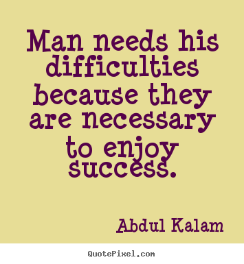 Success quote - Man needs his difficulties because they are..