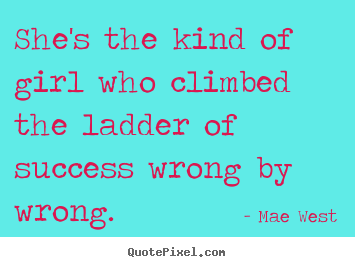 Success quote - She's the kind of girl who climbed the ladder of success wrong by wrong.