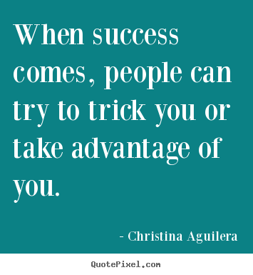 Christina Aguilera poster quote - When success comes, people can try to trick.. - Success quote