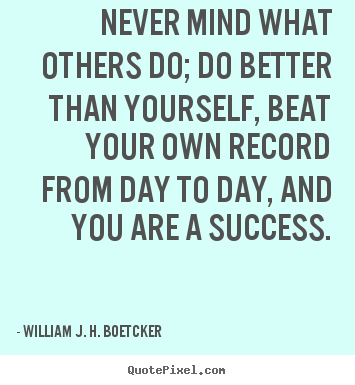 Never mind what others do; do better than yourself, beat your.. William J. H. Boetcker  success quotes