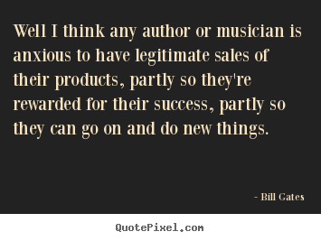 Bill Gates picture quotes - Well i think any author or musician is anxious.. - Success sayings