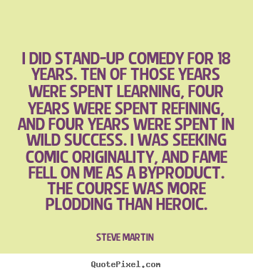 Make personalized picture quote about success - I did stand-up comedy for 18 years. ten of those years were spent learning,..