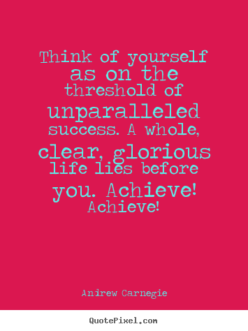 Think of yourself as on the threshold of unparalleled success... Andrew Carnegie popular success quote