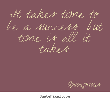 Success quote - It takes time to be a success, but time is all..