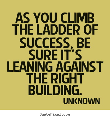 Success quotes - As you climb the ladder of success, be sure it's..