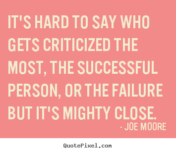 Create custom picture quotes about success - It's hard to say who gets criticized the most, the successful person,..
