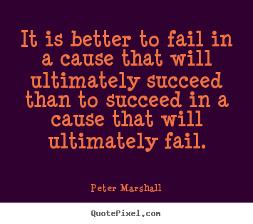 How to design picture quotes about success - It is better to fail in a cause that will ultimately succeed..