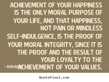 Quote about success - Achievement of your happiness is the only moral purpose of your..