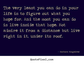 Barbara Kingsolver image quotes - The very least you can do in your life is to figure out what.. - Success quotes