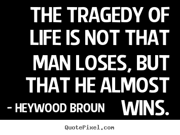 Success sayings - The tragedy of life is not that man loses, but that he almost..