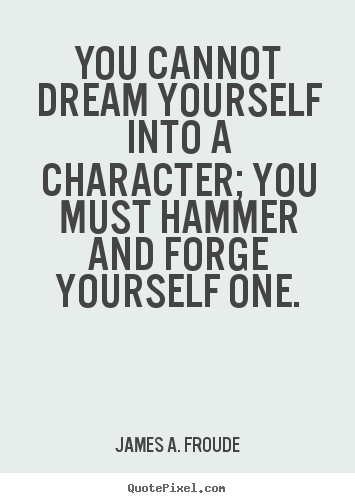 Quote about success - You cannot dream yourself into a character; you must hammer..