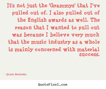 Quotes about success - It's not just the 'grammys' that i've pulled out of...