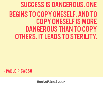Make poster quotes about success - Success is dangerous. one begins to copy oneself, and to copy oneself..