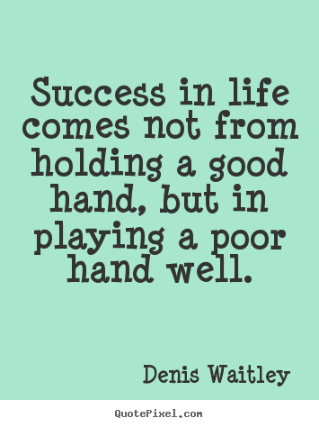 Success sayings - Success in life comes not from holding a good hand, but in playing..