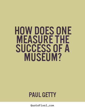 How does one measure the success of a museum? Paul Getty  success quotes