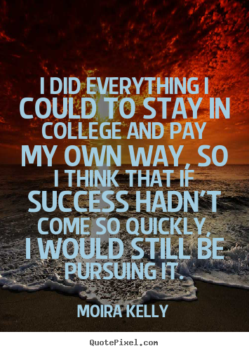 Success quotes - I did everything i could to stay in college..