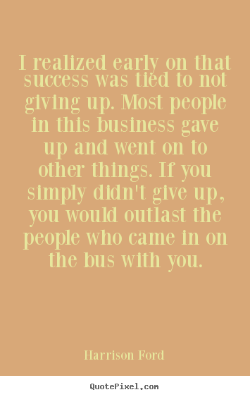 Success quotes - I realized early on that success was tied to not giving up...