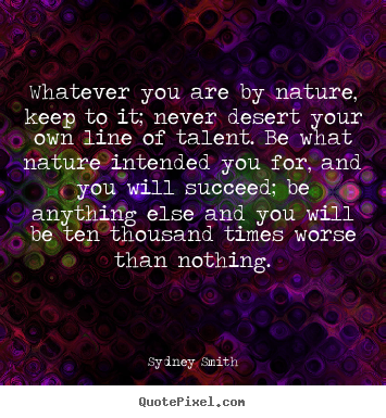 Sydney Smith picture quotes - Whatever you are by nature, keep to it; never desert your own line.. - Success quotes